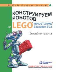 Обложка «Конструируем роботов на LEGO MINDSTORMS Education EV3. Волшебная палочка»