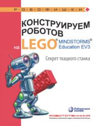 Обложка «Конструируем роботов на LEGO MINDSTORMS Education EV3. Секрет ткацкого станка»