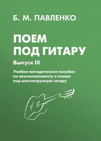Обложка «Поем под гитару. Учебно-методическое пособие по аккомпанементу и пению под шестиструнную гитару. Выпуск III»