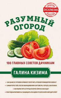 Обложка «Разумный огород. 100 главных советов дачникам от Галины Кизимы»
