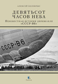 Обложка «Девятьсот часов неба. Неизвестная история дирижабля «СССР-В6»»