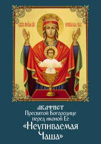 Обложка «Акафист Пресвятой Богородице перед иконой Ее «Неупиваемая Чаша»»
