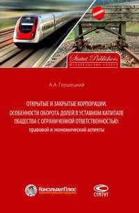 Обложка «Открытые и закрытые корпорации. Особенности оборота долей в уставном капитале общества с ограниченной ответственностью: правовой и экономический аспекты»