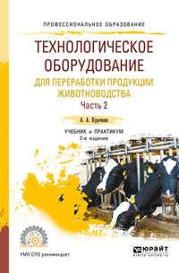 Обложка «Технологическое оборудование для переработки продукции животноводства. В 2 ч. Часть 2 2-е изд., пер. и доп. Учебник и практикум для СПО»