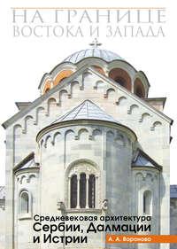 Обложка «На границе Востока и Запада. Средневековая архитектура Сербии, Далмации и Истрии»