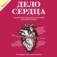 Обложка «Дело сердца. 11 ключевых операций в истории кардиохирургии. Часть 2»