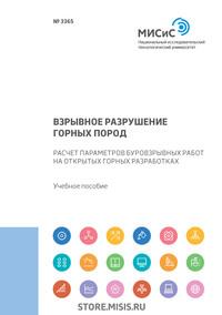Обложка «Взрывное разрушение горных пород. Расчет параметров буровзрывных работ на открытых горных разработках»