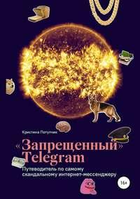 Обложка ««Запрещённый» Телеграм: путеводитель по самому скандальному интернет-мессенджеру»