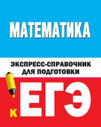 Обложка «Математика. Экспресс-справочник для подготовки к ЕГЭ»