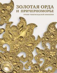 Обложка «Золотая Орда и Причерноморье. Уроки Чингисидской империи»