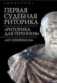 Обложка «Первая судебная риторика. «Риторика для Геренния» («Ad Herennium»)»
