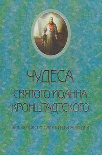 Обложка «Чудеса святого Иоанна Кронштадского. При жизни, по смерти и в наши дни»