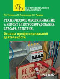 Обложка «Техническое обслуживание и ремонт электрооборудования. Слесарь-электрик. Основы профессиональной деятельности. Учебное пособие для обучающихся по специальности»