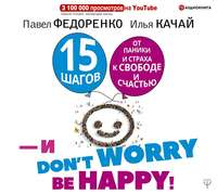 Обложка «15 шагов от паники и страха к свободе и счастью. И – don't worry! bе happy!»