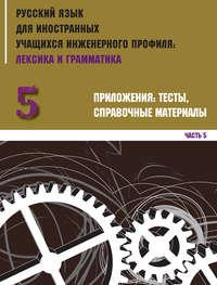 Обложка «Русский язык для иностранных учащихся инженерного профиля: лексика и грамматика. Часть 5. Приложения: тесты, справочные материалы»