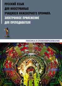 Обложка «Русский язык для иностранных учащихся инженерного профиля: электронное приложение для преподавателя. Часть 1. Лексика и словообразование»