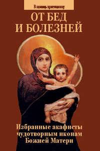 Обложка «От бед и болезней. Избранные акафисты чудотворным иконам Божией Матери»