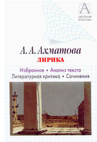Обложка «А. А. Ахматова. Лирика. Избранное. Анализ текста. Литературная критика. Сочинения.»