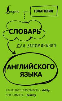 Обложка «Словарь для запоминания английского. Лучше иметь способность– ability, чем слабость– debility»