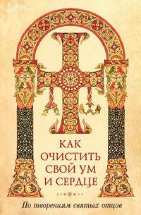 Обложка «Как очистить свой ум и сердце. По творениям святых отцов»