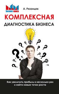 Обложка «Комплексная диагностика бизнеса. Как увеличить прибыль в несколько раз и найти новые точки роста»