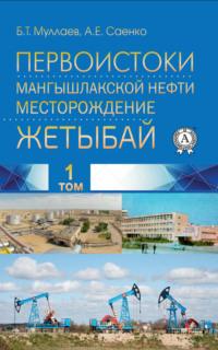 Обложка «Первоистоки Мангышлакской нефти. Месторождение Жетыбай. Том 1»