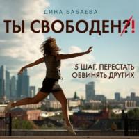 Обложка «Ты свободен! ШАГ 5: Перестать обвинять других»