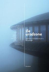 Обложка «Źle urodzone - Reportaże o architekturze PRL-u»