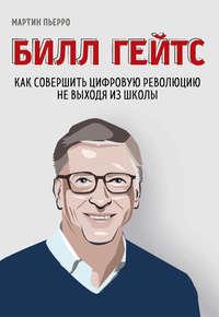 Обложка «Билл Гейтс. Как совершить цифровую революцию не выходя из школы»