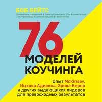 Обложка «76 моделей коучинга. Опыт McKinsey, Ицхака Адизеса, Эрика Берна и других выдающихся лидеров для превосходных результатов»