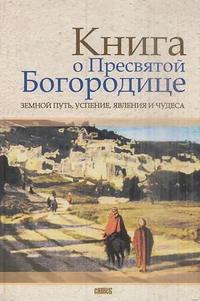 Обложка «Книга о Пресвятой Богородице. Земной путь, успение, явления и чудеса»