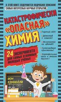 Обложка «Катастрофически «опасная» химия. 24 эксперимента для самых отважных молодых учёных»