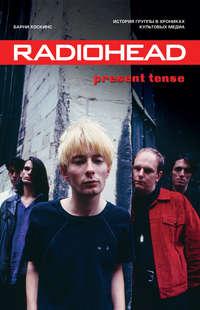 Обложка «Radiohead. Present Tense. История группы в хрониках культовых медиа»