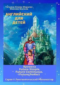 Обложка «Английский для детей. Времена Future Simple, Future Continuous, Future Perfect. Серия © Лингвистический Реаниматор»