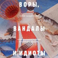 Обложка «Воры, вандалы и идиоты. Криминальная история русского искусства»