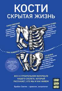 Обложка «Кости: скрытая жизнь. Все о строительном материале нашего скелета, который расскажет, кто мы и как живем»
