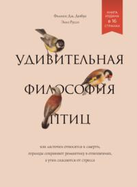 Обложка «Удивительная философия птиц. Как ласточки относятся к смерти, горлицы сохраняют романтику в отношениях, а утки спасаются от стресса»