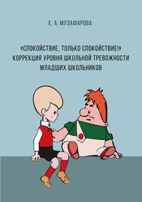 Обложка ««Спокойствие, только спокойствие!» Коррекция уровня школьной тревожности младших школьников»