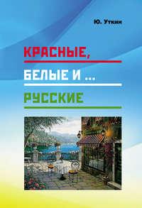 Обложка «Красные, белые и… русские (статьи и непридуманные истории): 1917– 2017 гг.»