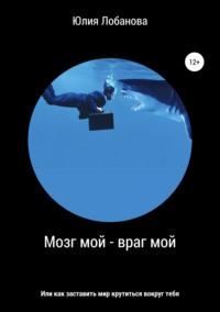 Обложка «Мозг мой – враг мой, или Как заставить мир крутиться вокруг тебя»