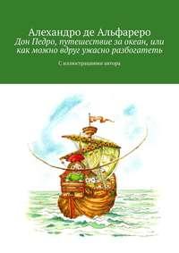 Обложка «Дон Педро, путешествие заокеан, или Как можно вдруг ужасно разбогатеть. Силлюстрациями автора»
