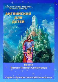 Обложка «Английский для детей. Время Future Perfect Continuous. Серия © Лингвистический Реаниматор»