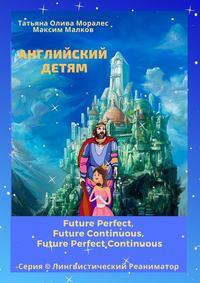 Обложка «Английский детям. Future Perfect, Future Continuous, Future Perfect Continuous. Серия © Лингвистический Реаниматор»