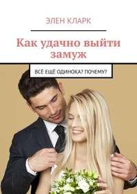 Обложка «Как удачно выйти замуж. Всё ещё одинока? Почему?»
