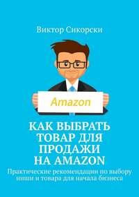 Обложка «Как выбрать товар для продажи наAmazon. Практические рекомендации повыбору ниши итовара для начала бизнеса»