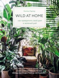 Обложка «Wild at home. Как превратить свой дом в зеленый рай»