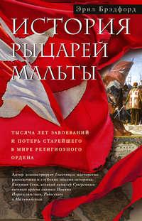 Обложка «История рыцарей Мальты. Тысяча лет завоеваний и потерь старейшего в мире религиозного ордена»