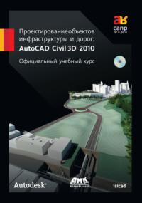Обложка «Проектирование объектов инфраструктуры и дорог: AutoCAD Civil 3D® 2010»