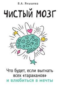 Обложка «Чистый мозг. Что будет, если выгнать всех «тараканов» ивлюбиться в мечты»