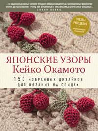 Обложка «Японские узоры Кейко Окамото. 150 избранных дизайнов для вязания на спицах»